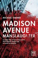 Madison Avenue Manslaughter An Inside View of Fee-Cutting Clients, Profit-Hungry Owners and Declining Ad Agencies by Michael Farmer