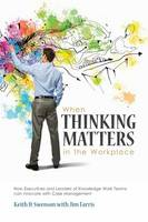 When Thinking Matters in the Workplace How Executives and Leaders of Knowledge Work Teams Can Innovate with Case Management by Keith D Swenson, Jim Farris