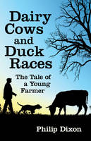 Dairy Cows and Duck Races The Tale of a Young Farmer by Philip Dixon