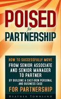 Poised for Partnership From Senior Associate and Senior Manager to Partner by Building a Cast-Iron Business and Personal Case to Make Partner in Any Firm by Heather Townsend