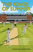 The Kings of Summer How Cricket's 2016 County Championship Came Down to the Last Match of the Season by Duncan Hamilton