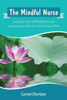 The Mindful Nurse Using the Power of Mindfulness and Compassion to Help You Thrive in Your Work by Carmel Bernadette Sheridan