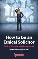How to be an Ethical Solicitor Putting the Principles into Practice by Mena Ruparel