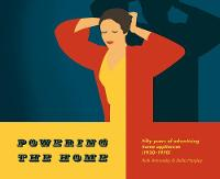 Powering the Home Fifty Years of Advertising Home Appliances (1920-1970) by Ruth Artmonsky, Stella Harpley