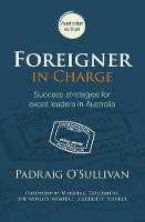 Foreigner in Charge Success Strategies for Expat Leaders in Australia by Padraig O'Sullivan