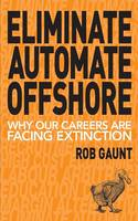 Eliminate Automate Offshore Why Our Careers Are Facing Extinction by Gaunt Rob, Roper Karl