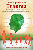 Touching Base with Trauma - Reaching Across the Generations A Three-Dimensional Homeopathic Perspective by Elizabeth Adalian