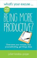 What's Your Excuse for not Being More Productive? Overcome your excuses, stop procrastinating, get things done by Juliet Landau-Pope