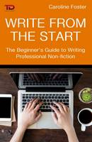Write from the Start The Beginner's Guide to Writing Professional Non-Fiction by Caroline Foster