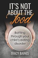 It's Not about the Food Battling Through Your Child's Eating Disorder by Tracy Baines