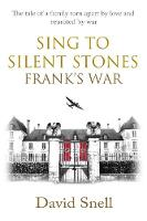 Sing to Silent Stones: Frank's War by David Snell