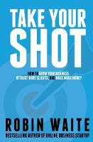 Take Your Shot How To Grow Your Business, Attract More Clients, And Make More Money by Robin Waite