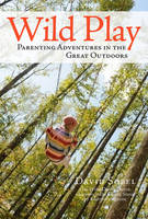 Wild Play Parenting Adventures in the Great Outdoors by David Sobel