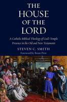 The House of the Lord A Catholic Biblical Theology of God's Temple Presence in the Old and New Testaments by Steven Smith