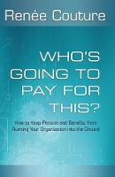 Who's Going to Pay for This? How to Keep Pension and Benefits from Running Your Organization Into the Ground by Renee Couture