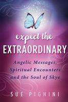 Expect the Extraordinary Angelic Messages, Spiritual Encounters and the Soul of Skye by Sue Pighini, Kathi Dunn