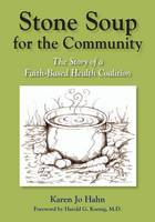 Stone Soup for the Community The Story of a Faith-Based Health Coalition by Ph D Karen Jo Hahn, M D Harold G Koenig