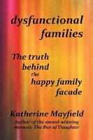 Dysfunctional Families The Truth Behind the Happy Family Facade by Katherine Mayfield