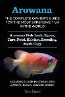 Arowana The Complete Owner's Guide for the Most Expensive Fish in the World: Arowana Fish Tank, Types, Care, Food, Habitat, Breeding, Mythology - Includes Silver, Platinum, Red, Jardini, Black, Golden by Kyle Faber