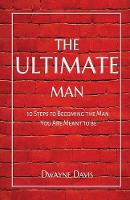 The Ultimate Man 10 Steps to Becoming the Man You Are Meant to Be by Dwayne Davis