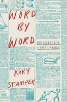 Word By Word The Secret Life of Dictionaries by Kory Stamper