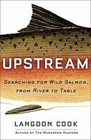Upstream Searching For Wild Salmon, From River To Table by Langdon Cook