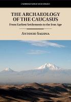 The Archaeology of the Caucasus From Earliest Settlements to the Iron Age by Antonio (University of Melbourne) Sagona