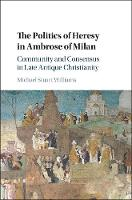 The Politics of Heresy in Ambrose of Milan Community and Consensus in Late Antique Christianity by Michael Stuart (National University of Ireland, Maynooth) Williams