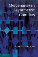Mercenaries in Asymmetric Conflicts by Scott (University of British Columbia, Vancouver) Fitzsimmons