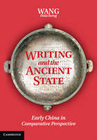 Writing and the Ancient State Early China in Comparative Perspective by Haicheng Wang