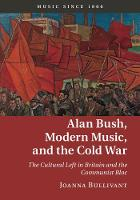 Alan Bush, Modern Music, and the Cold War The Cultural Left in Britain and the Communist Bloc by Joanna (University of Oxford) Bullivant