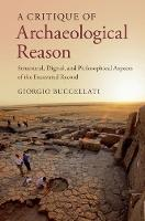 A Critique of Archaeological Reason Structural, Digital, and Philosophical Aspects of the Excavated Record by Giorgio (University of California, Los Angeles) Buccellati