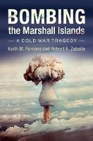 Bombing the Marshall Islands A Cold War Tragedy by Keith M. (University of Houston) Parsons, Robert Zaballa
