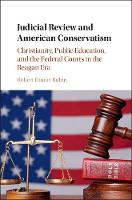 Judicial Review and American Conservatism Christianity, Public Education, and the Federal Courts in the Reagan Era by Robert Daniel Rubin