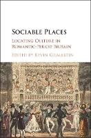 Sociable Places Locating Culture in Romantic-Period Britain by Kevin (California Institute of Technology) Gilmartin
