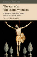 Theater of a Thousand Wonders A History of Miraculous Images and Shrines in New Spain by William B. (University of California, Berkeley) Taylor