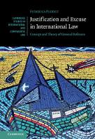 Justification and Excuse in International Law Concept and Theory of General Defences by Federica (University of Cambridge) Paddeu
