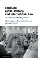 Bandung, Global History, and International Law Critical Pasts and Pending Futures by Luis Eslava