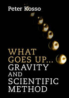 What Goes Up... Gravity and Scientific Method by Peter (Northern Arizona University) Kosso