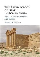 The Archaeology of Death in Roman Syria Burial, Commemoration, and Empire by Lidewijde de (Rijksuniversiteit Groningen, The Netherlands) Jong