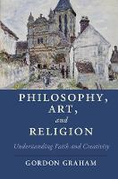 Philosophy, Art, and Religion Understanding Faith and Creativity by Gordon (Princeton Theological Seminary, New Jersey) Graham