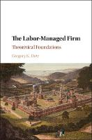 The Labor-Managed Firm Theoretical Foundations by Gregory K. Dow
