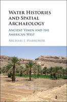 Water Histories and Spatial Archaeology Ancient Yemen and the American West by Michael J. (The Johns Hopkins University) Harrower