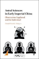 Astral Sciences in Early Imperial China Observation, Sagehood and the Individual by Daniel (Centre National de la Recherche Scientifique (CNRS), Paris) Morgan