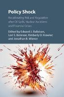 Policy Shock Recalibrating Risk and Regulation After Oil Spills, Nuclear Accidents and Financial Crises by Edward J. Balleisen