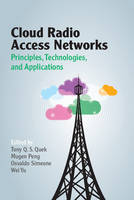 Cloud Radio Access Networks Principles, Technologies, and Applications by Tony Q. S. (Singapore University of Technology and Design) Quek