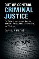 Out-of-Control Criminal Justice The Systems Improvement Solution for More Safety, Justice, Accountability, and Efficiency by Daniel P. (Florida State University) Mears