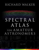 Spectral Atlas for Amateur Astronomers A Guide to the Spectra of Astronomical Objects and Terrestrial Light Sources by Richard Walker