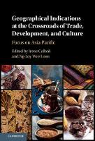 Geographical Indications at the Crossroads of Trade, Development, and Culture Focus on Asia-Pacific by Irene (Singapore Management University) Calboli