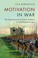 Motivation in War The Experience of Common Soldiers in Old-Regime Europe by Ilya (Ludwig-Maximilians-Universitat Munchen) Berkovich